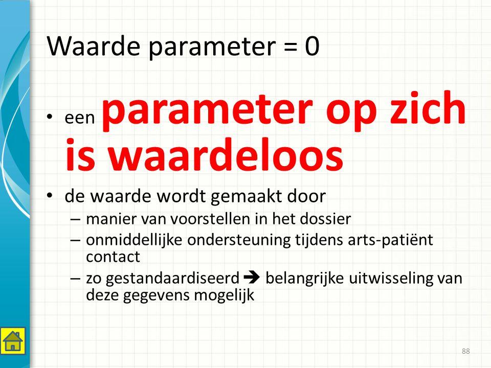 Waarde parameter = 0 een parameter op zich is waardeloos de waarde wordt gemaakt door – manier van voorstellen in het dossier – onmiddellijke ondersteuning tijdens arts-patiënt contact – zo gestandaardiseerd  belangrijke uitwisseling van deze gegevens mogelijk 88