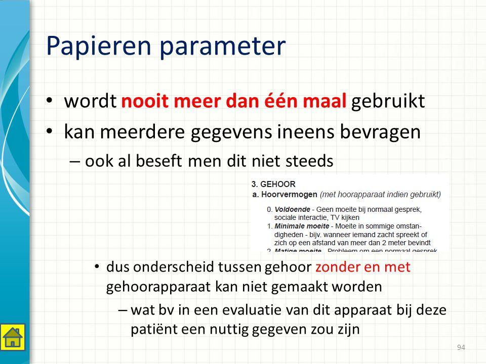 Papieren parameter wordt nooit meer dan één maal gebruikt kan meerdere gegevens ineens bevragen – ook al beseft men dit niet steeds dus onderscheid tussen gehoor zonder en met gehoorapparaat kan niet gemaakt worden – wat bv in een evaluatie van dit apparaat bij deze patiënt een nuttig gegeven zou zijn 94