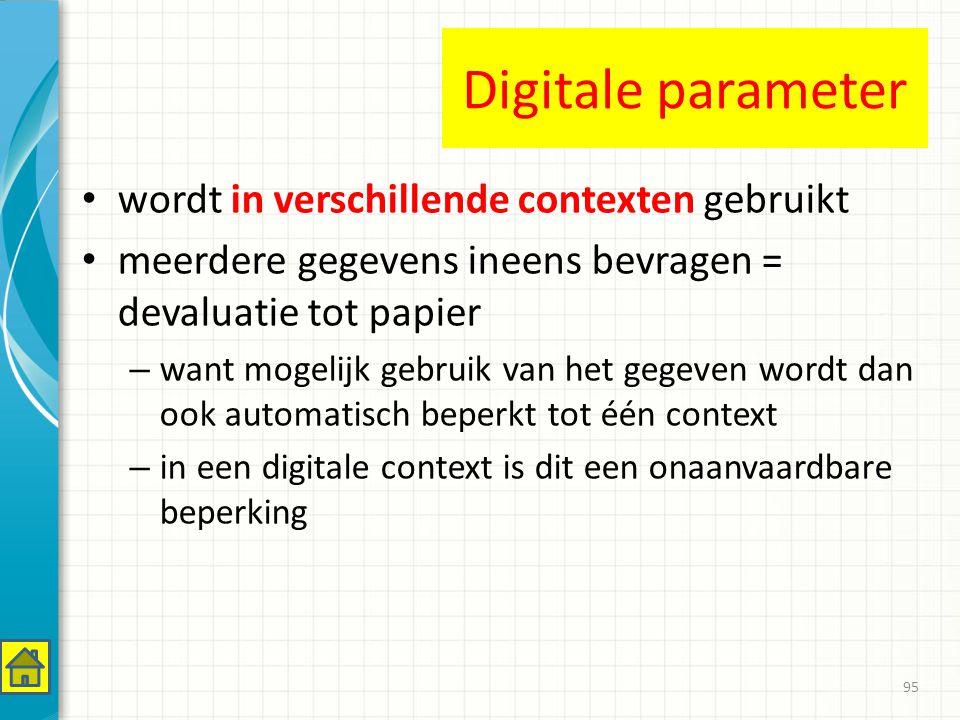 Digitale parameter wordt in verschillende contexten gebruikt meerdere gegevens ineens bevragen = devaluatie tot papier – want mogelijk gebruik van het gegeven wordt dan ook automatisch beperkt tot één context – in een digitale context is dit een onaanvaardbare beperking 95