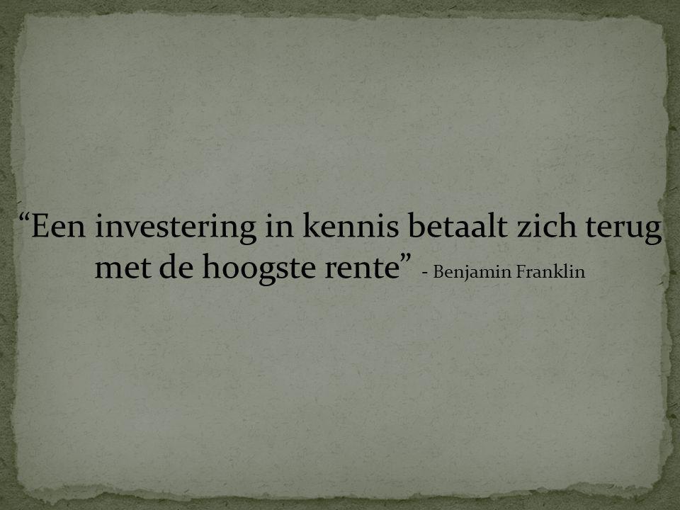 """""""Een investering in kennis betaalt zich terug met de hoogste rente"""" - Benjamin Franklin"""