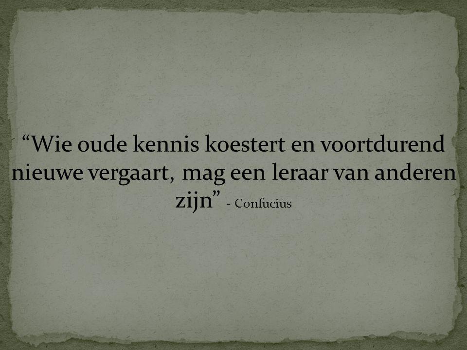 """""""Wie oude kennis koestert en voortdurend nieuwe vergaart, mag een leraar van anderen zijn"""" - Confucius"""