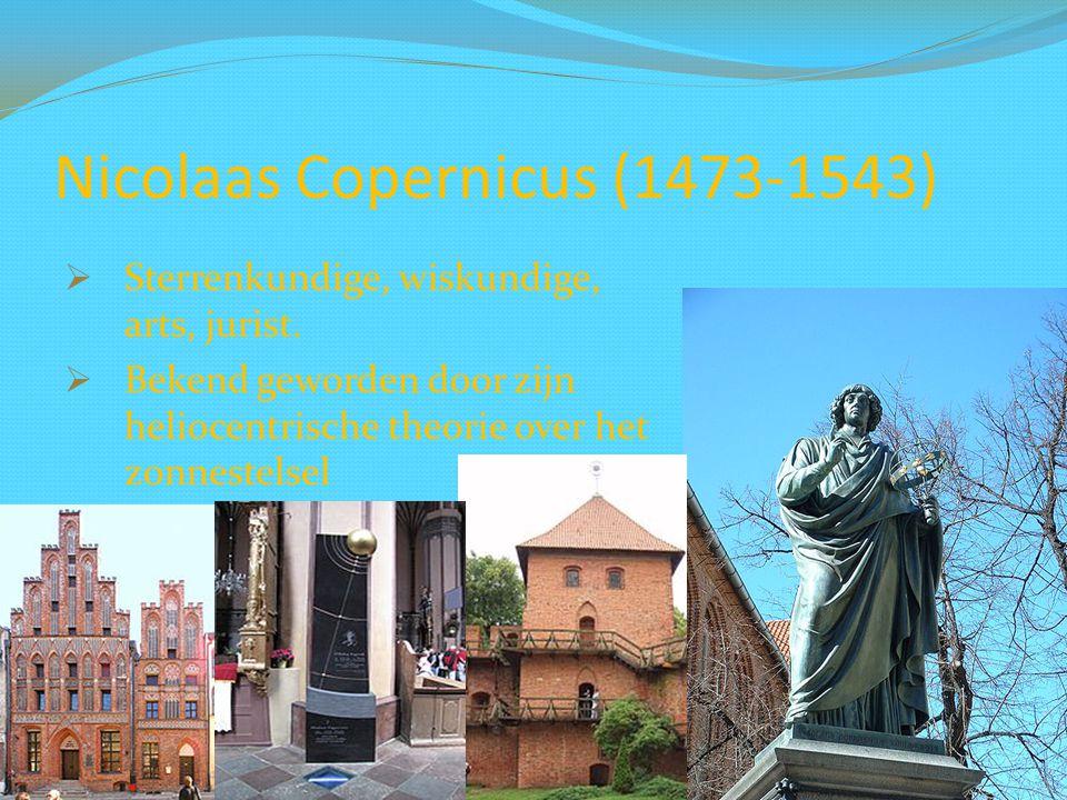 Nicolaas Copernicus (1473-1543)  Sterrenkundige, wiskundige, arts, jurist.  Bekend geworden door zijn heliocentrische theorie over het zonnestelsel