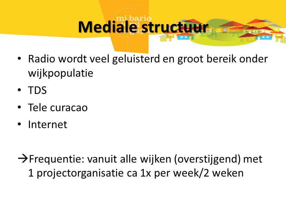 Mediale structuur Radio wordt veel geluisterd en groot bereik onder wijkpopulatie TDS Tele curacao Internet  Frequentie: vanuit alle wijken (overstijgend) met 1 projectorganisatie ca 1x per week/2 weken