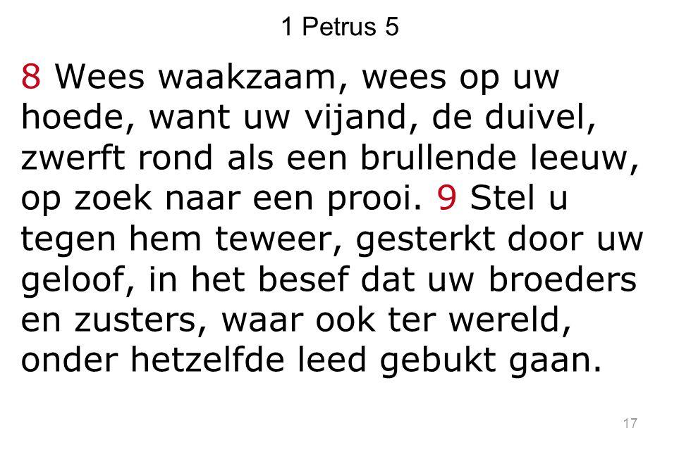 1 Petrus 5 8 Wees waakzaam, wees op uw hoede, want uw vijand, de duivel, zwerft rond als een brullende leeuw, op zoek naar een prooi. 9 Stel u tegen h