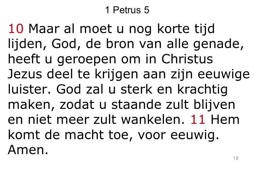 1 Petrus 5 10 Maar al moet u nog korte tijd lijden, God, de bron van alle genade, heeft u geroepen om in Christus Jezus deel te krijgen aan zijn eeuwi
