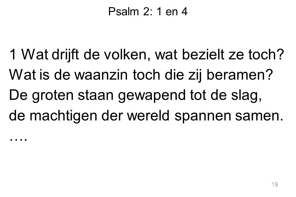 Psalm 2: 1 en 4 1 Wat drijft de volken, wat bezielt ze toch? Wat is de waanzin toch die zij beramen? De groten staan gewapend tot de slag, de machtige