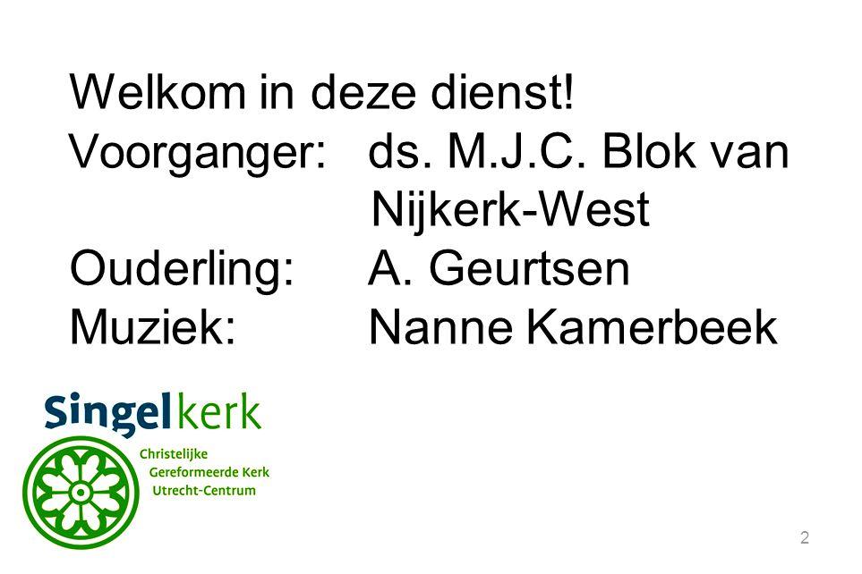 2 Welkom in deze dienst! Voorganger :ds. M.J.C. Blok van Nijkerk-West Ouderling:A. Geurtsen Muziek:Nanne Kamerbeek