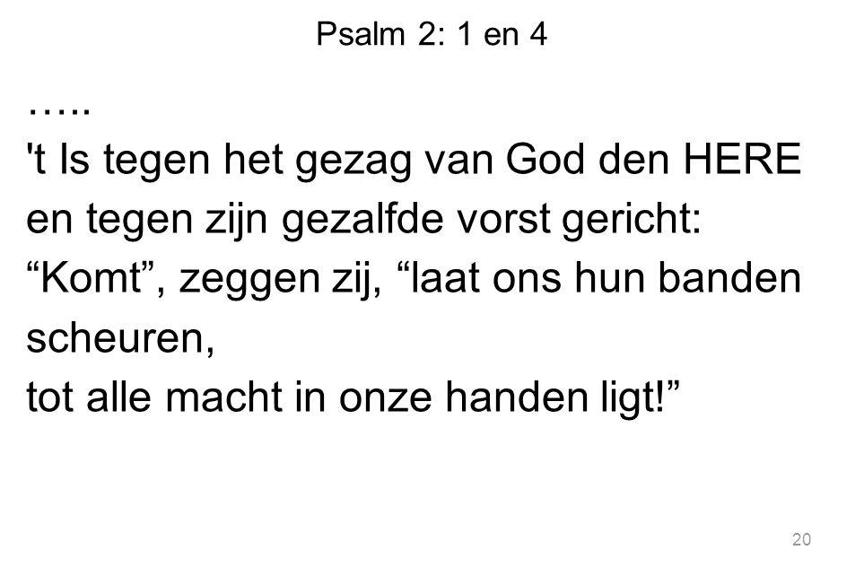"""Psalm 2: 1 en 4 ….. 't Is tegen het gezag van God den HERE en tegen zijn gezalfde vorst gericht: """"Komt"""", zeggen zij, """"laat ons hun banden scheuren, to"""