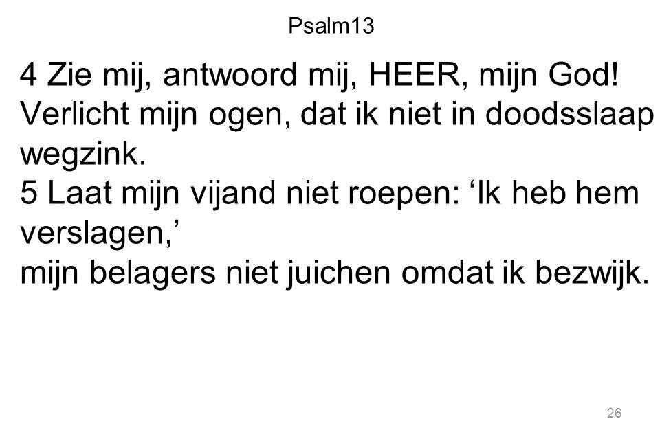 Psalm13 4 Zie mij, antwoord mij, HEER, mijn God! Verlicht mijn ogen, dat ik niet in doodsslaap wegzink. 5 Laat mijn vijand niet roepen: 'Ik heb hem ve