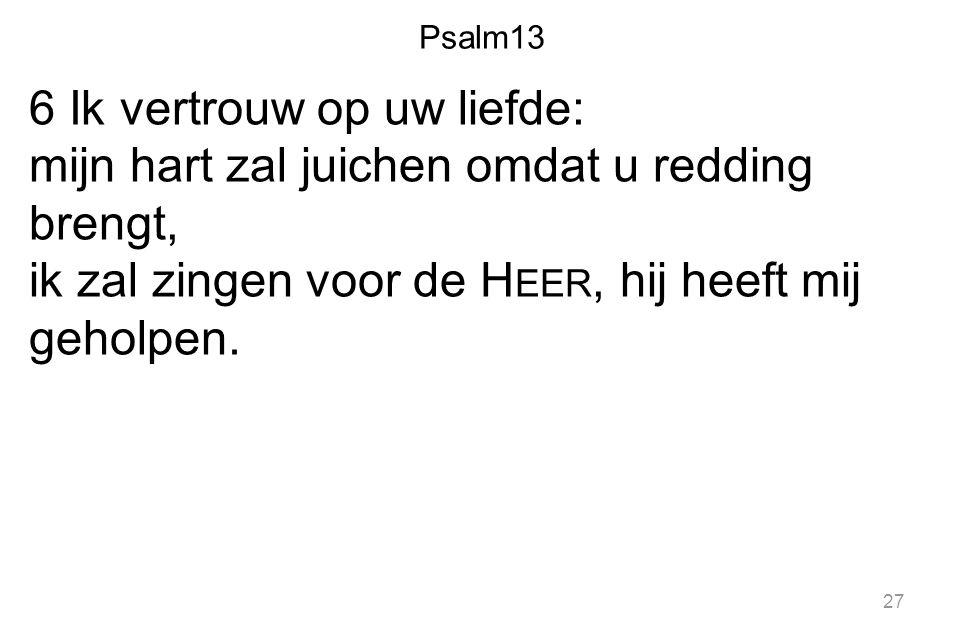 Psalm13 6 Ik vertrouw op uw liefde: mijn hart zal juichen omdat u redding brengt, ik zal zingen voor de H EER, hij heeft mij geholpen. 27