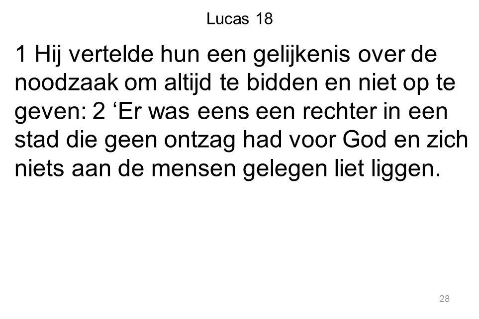 Lucas 18 1 Hij vertelde hun een gelijkenis over de noodzaak om altijd te bidden en niet op te geven: 2 'Er was eens een rechter in een stad die geen o