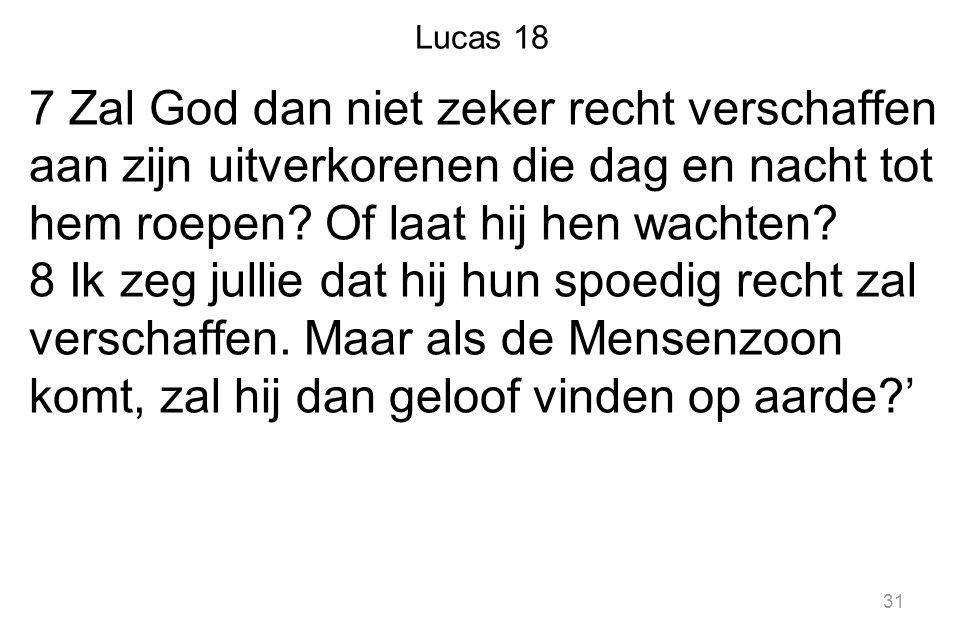 Lucas 18 7 Zal God dan niet zeker recht verschaffen aan zijn uitverkorenen die dag en nacht tot hem roepen? Of laat hij hen wachten? 8 Ik zeg jullie d