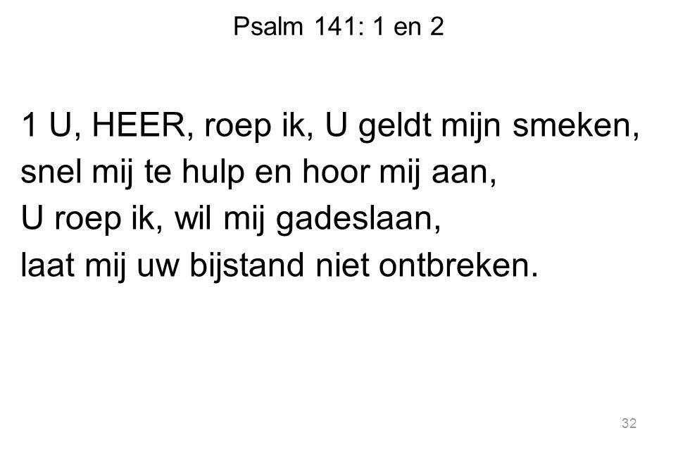Psalm 141: 1 en 2 1 U, HEER, roep ik, U geldt mijn smeken, snel mij te hulp en hoor mij aan, U roep ik, wil mij gadeslaan, laat mij uw bijstand niet o