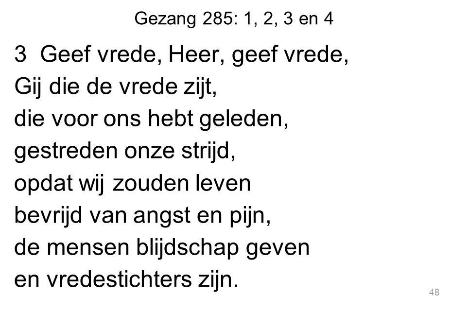 Gezang 285: 1, 2, 3 en 4 3 Geef vrede, Heer, geef vrede, Gij die de vrede zijt, die voor ons hebt geleden, gestreden onze strijd, opdat wij zouden lev