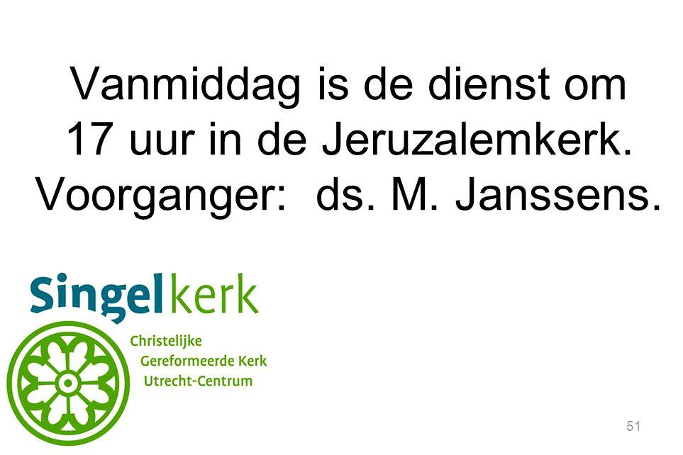 51 Vanmiddag is de dienst om 17 uur in de Jeruzalemkerk. Voorganger: ds. M. Janssens.