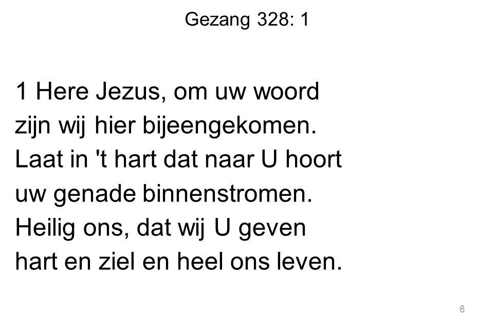 Gezang 328: 1 1 Here Jezus, om uw woord zijn wij hier bijeengekomen. Laat in 't hart dat naar U hoort uw genade binnenstromen. Heilig ons, dat wij U g