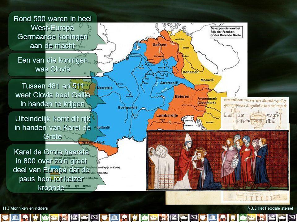 H 3 Monniken en ridders§ 3.3 Het Feodale stelsel Rond 500 waren in heel West-Europa Germaanse koningen aan de macht Een van die koningen was Clovis Tussen 481 en 511 weet Clovis heel Gallië in handen te krijgen Uiteindelijk komt dit rijk in handen van Karel de Grote Karel de Grote heerste in 800 over zo'n groot deel van Europa dat de paus hem tot keizer kroonde