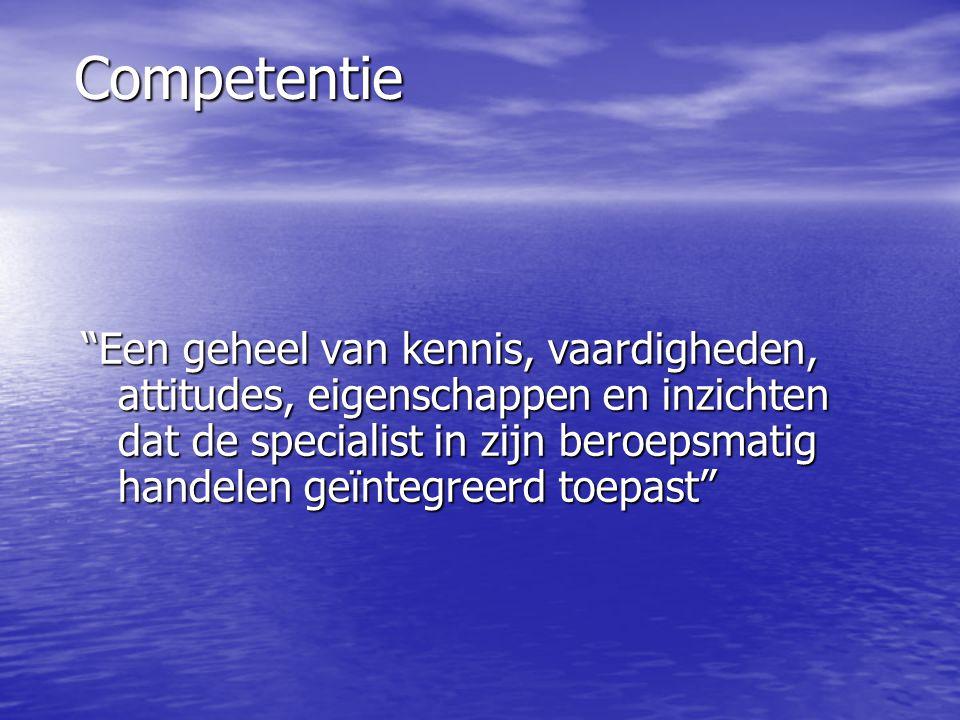 Competentie Een geheel van kennis, vaardigheden, attitudes, eigenschappen en inzichten dat de specialist in zijn beroepsmatig handelen geïntegreerd toepast
