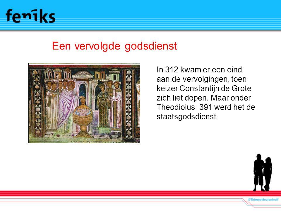 Een vervolgde godsdienst In 312 kwam er een eind aan de vervolgingen, toen keizer Constantijn de Grote zich liet dopen.