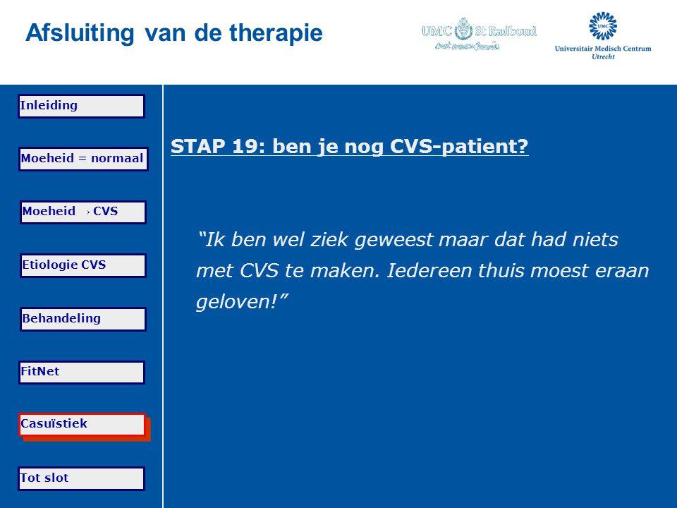 Tot slot Moeheid = normaal Moeheid → CVS Etiologie CVS Behandeling FitNet Casuïstiek Inleiding Afsluiting van de therapie STAP 19: ben je nog CVS-pati