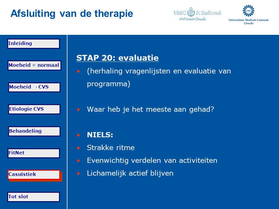Tot slot Moeheid = normaal Moeheid → CVS Etiologie CVS Behandeling FitNet Casuïstiek Inleiding Afsluiting van de therapie STAP 20: evaluatie (herhalin