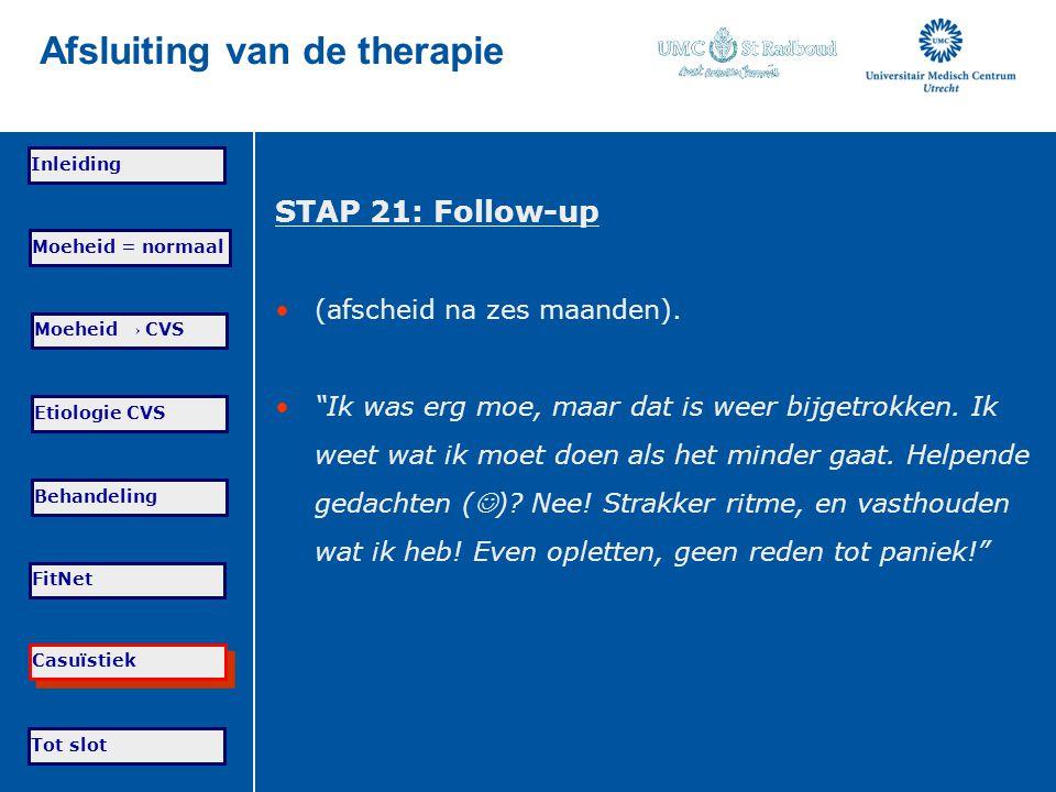 Tot slot Moeheid = normaal Moeheid → CVS Etiologie CVS Behandeling FitNet Casuïstiek Inleiding Afsluiting van de therapie STAP 21: Follow-up (afscheid