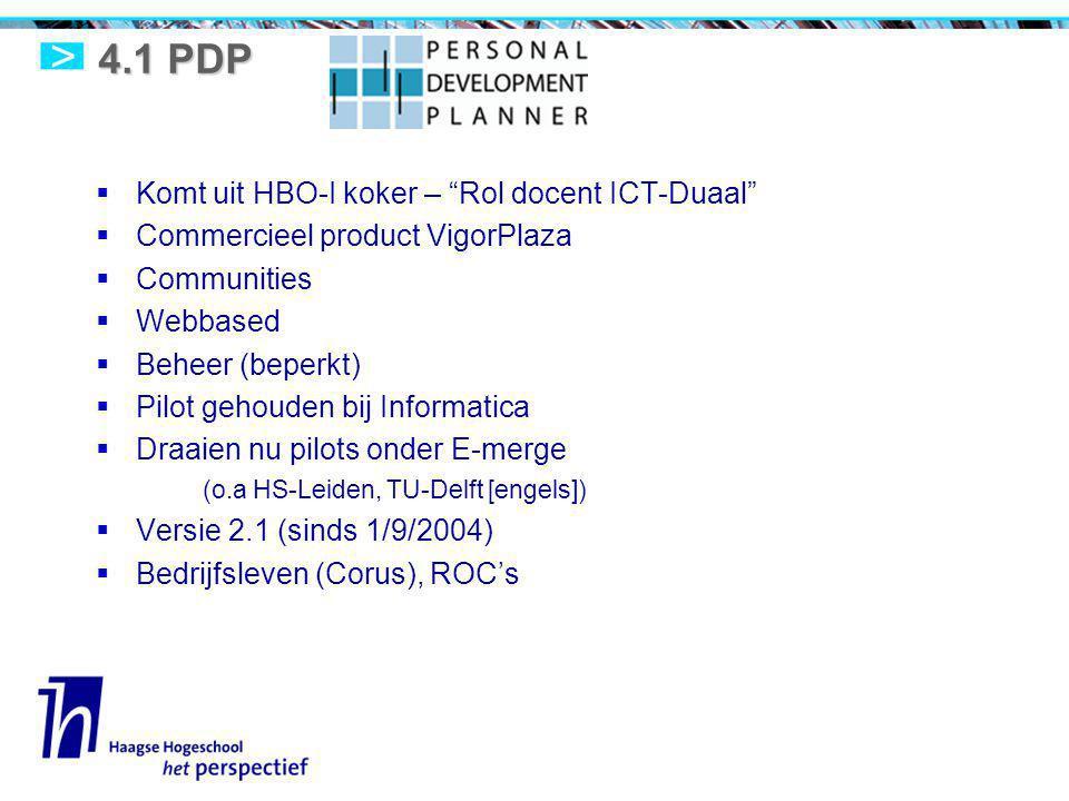 4.1 PDP  Komt uit HBO-I koker – Rol docent ICT-Duaal  Commercieel product VigorPlaza  Communities  Webbased  Beheer (beperkt)  Pilot gehouden bij Informatica  Draaien nu pilots onder E-merge (o.a HS-Leiden, TU-Delft [engels])  Versie 2.1 (sinds 1/9/2004)  Bedrijfsleven (Corus), ROC's