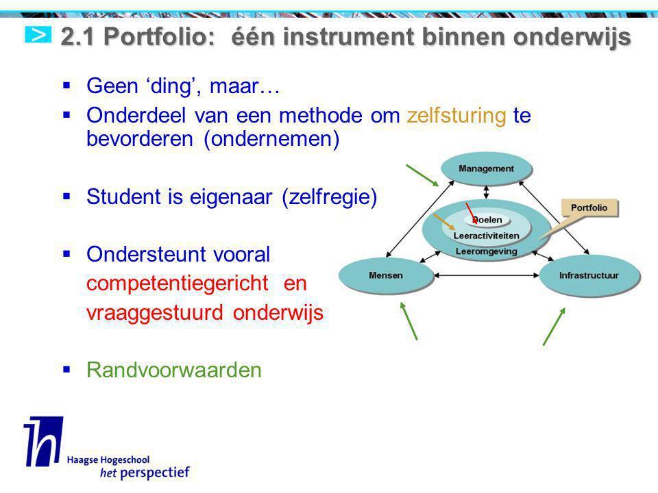 2.1 Portfolio: één instrument binnen onderwijs  Geen 'ding', maar…  Onderdeel van een methode om zelfsturing te bevorderen (ondernemen)  Student is eigenaar (zelfregie)  Ondersteunt vooral competentiegericht en vraaggestuurd onderwijs  Randvoorwaarden