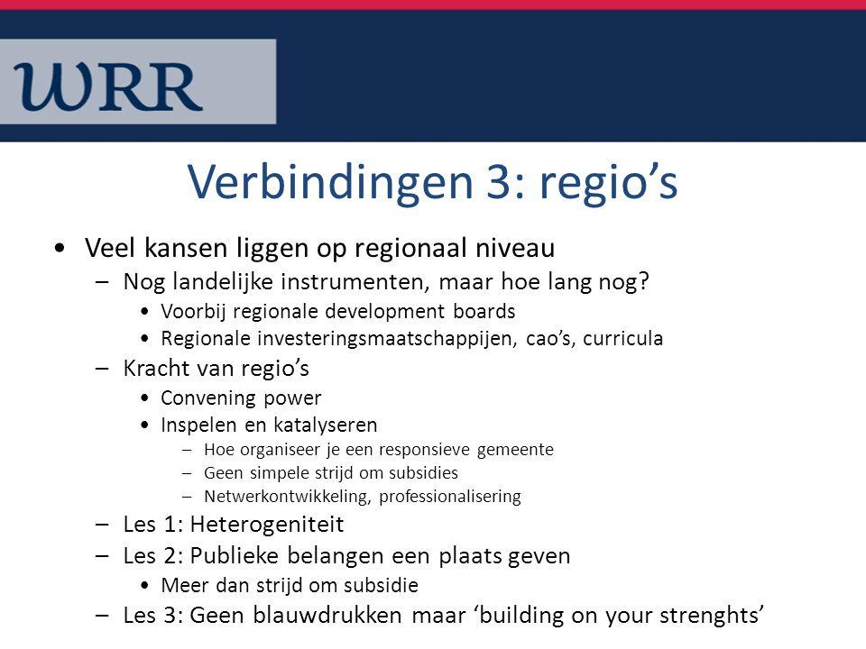 Verbindingen 3: regio's Veel kansen liggen op regionaal niveau –Nog landelijke instrumenten, maar hoe lang nog? Voorbij regionale development boards R