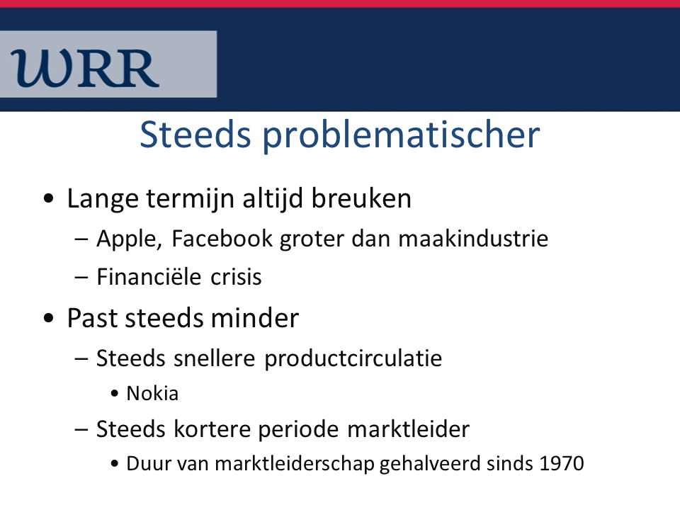 Steeds problematischer Lange termijn altijd breuken –Apple, Facebook groter dan maakindustrie –Financiële crisis Past steeds minder –Steeds snellere p