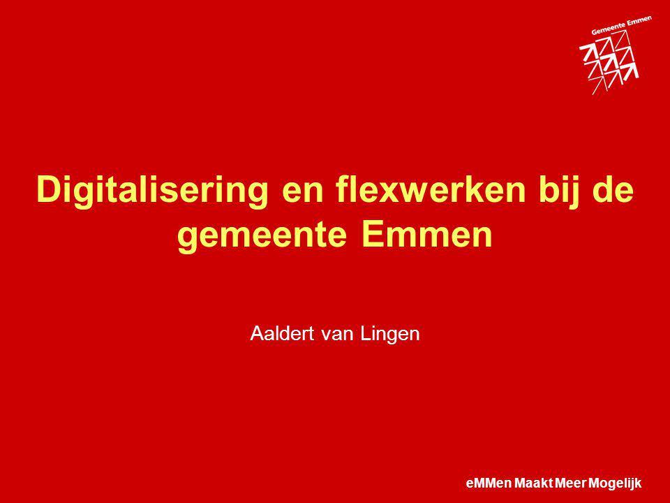eMMen Maakt Meer Mogelijk Digitalisering en flexwerken bij de gemeente Emmen Aaldert van Lingen
