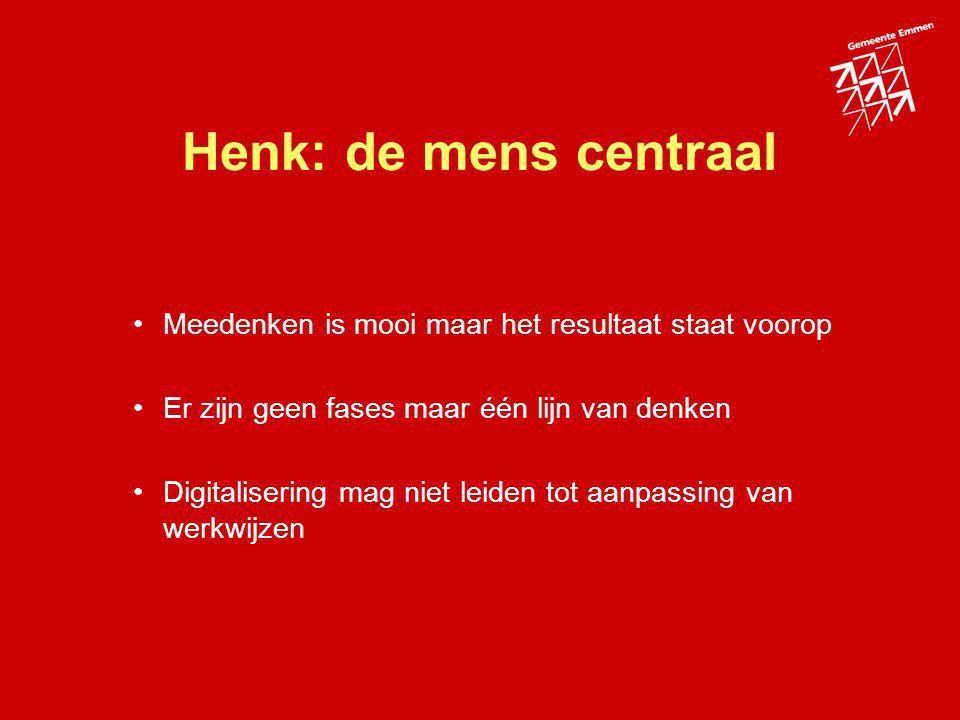 Henk: de mens centraal Meedenken is mooi maar het resultaat staat voorop Er zijn geen fases maar één lijn van denken Digitalisering mag niet leiden to