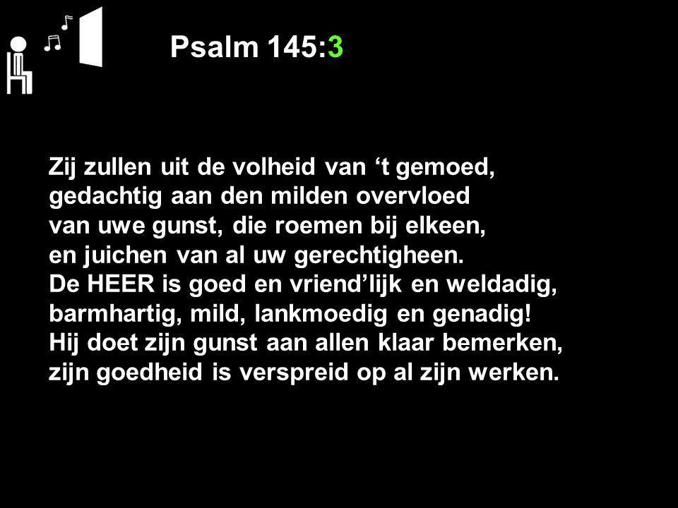 Psalm 145:3 Zij zullen uit de volheid van 't gemoed, gedachtig aan den milden overvloed van uwe gunst, die roemen bij elkeen, en juichen van al uw ger