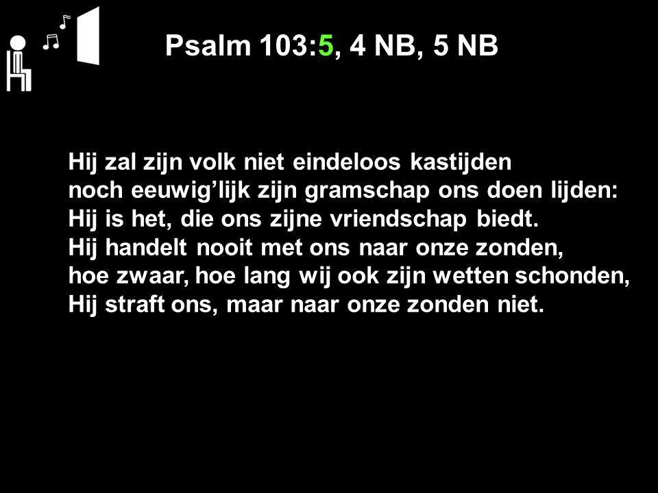 Psalm 103:5, 4 NB, 5 NB Hij zal zijn volk niet eindeloos kastijden noch eeuwig'lijk zijn gramschap ons doen lijden: Hij is het, die ons zijne vriendsc