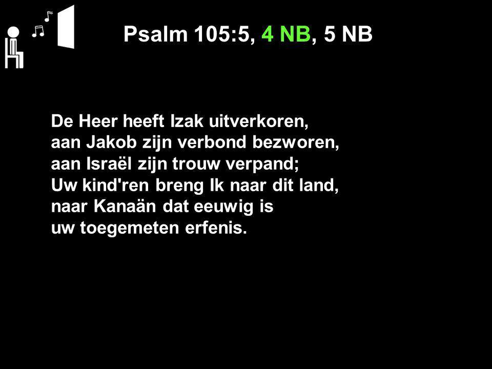 Psalm 105:5, 4 NB, 5 NB De Heer heeft Izak uitverkoren, aan Jakob zijn verbond bezworen, aan Israël zijn trouw verpand; Uw kind'ren breng Ik naar dit