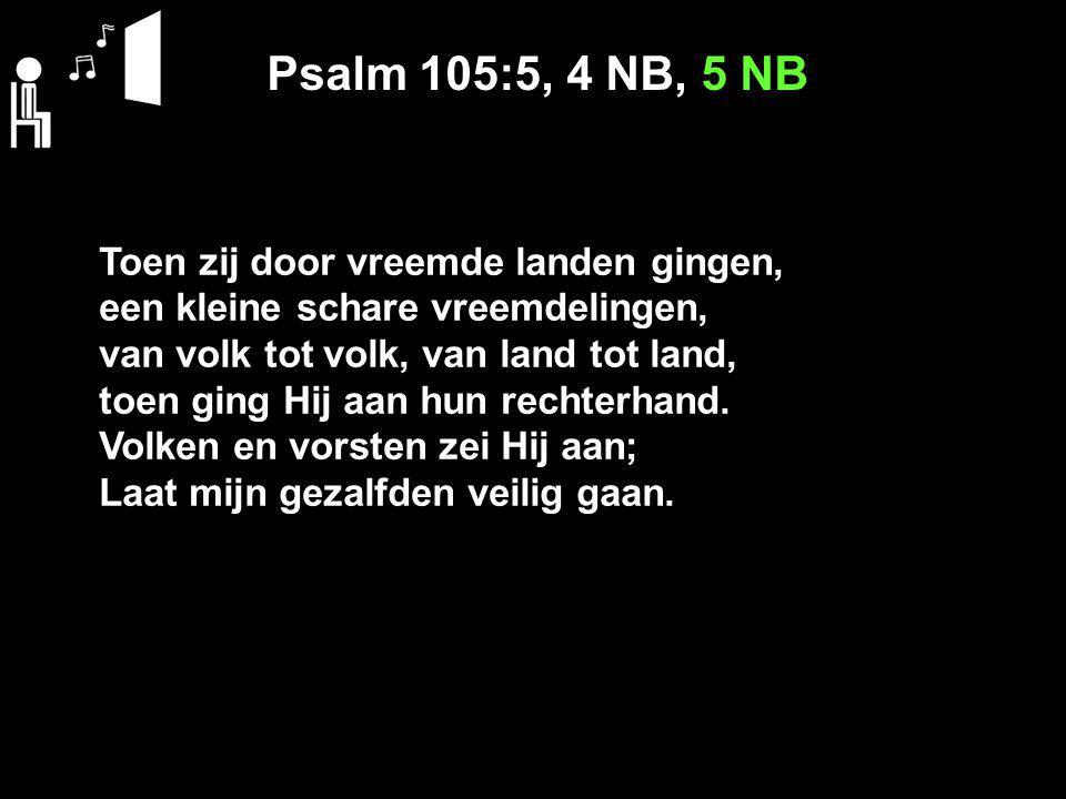 Psalm 105:5, 4 NB, 5 NB Toen zij door vreemde landen gingen, een kleine schare vreemdelingen, van volk tot volk, van land tot land, toen ging Hij aan