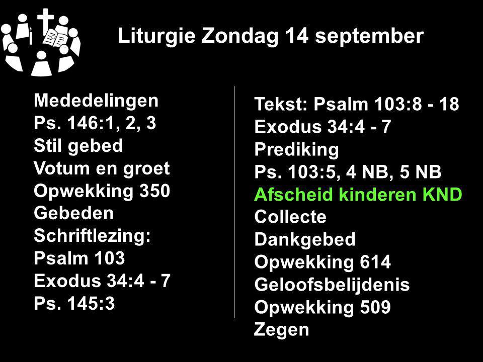 Liturgie Zondag 14 september Mededelingen Ps. 146:1, 2, 3 Stil gebed Votum en groet Opwekking 350 Gebeden Schriftlezing: Psalm 103 Exodus 34:4 - 7 Ps.