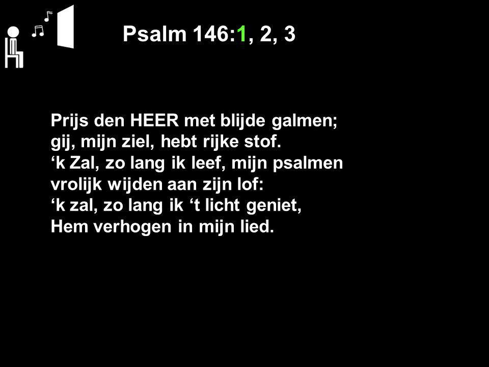Psalm 146:1, 2, 3 Prijs den HEER met blijde galmen; gij, mijn ziel, hebt rijke stof. 'k Zal, zo lang ik leef, mijn psalmen vrolijk wijden aan zijn lof
