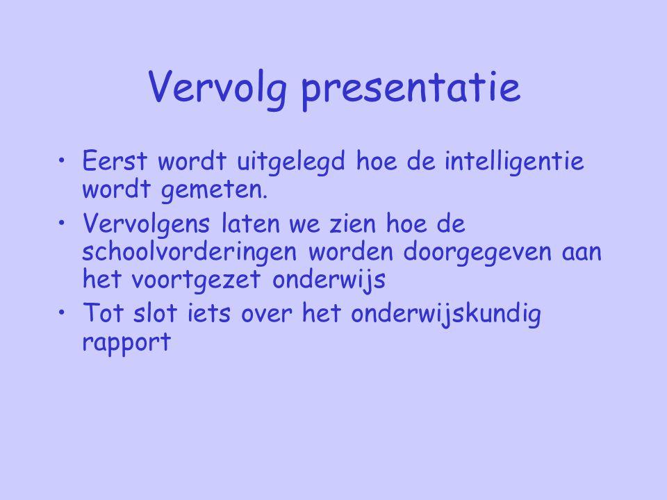 Vervolg presentatie Eerst wordt uitgelegd hoe de intelligentie wordt gemeten. Vervolgens laten we zien hoe de schoolvorderingen worden doorgegeven aan