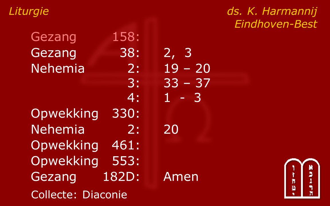 Gezang158: Gezang38:2, 3 Nehemia2:19 – 20 3:33 – 37 4:1 - 3 Opwekking330: Nehemia2: 20 Opwekking461: Opwekking553: Gezang182D:Amen Liturgie ds. K. Har