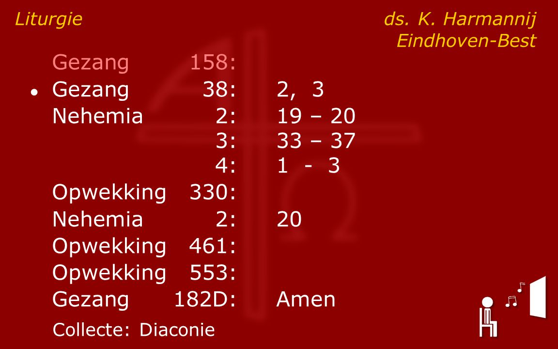 Gezang158: ● Gezang38:2, 3 Nehemia2:19 – 20 3:33 – 37 4:1 - 3 Opwekking330: Nehemia2:20 Opwekking461: Opwekking553: Gezang182D:Amen Liturgie ds. K. Ha