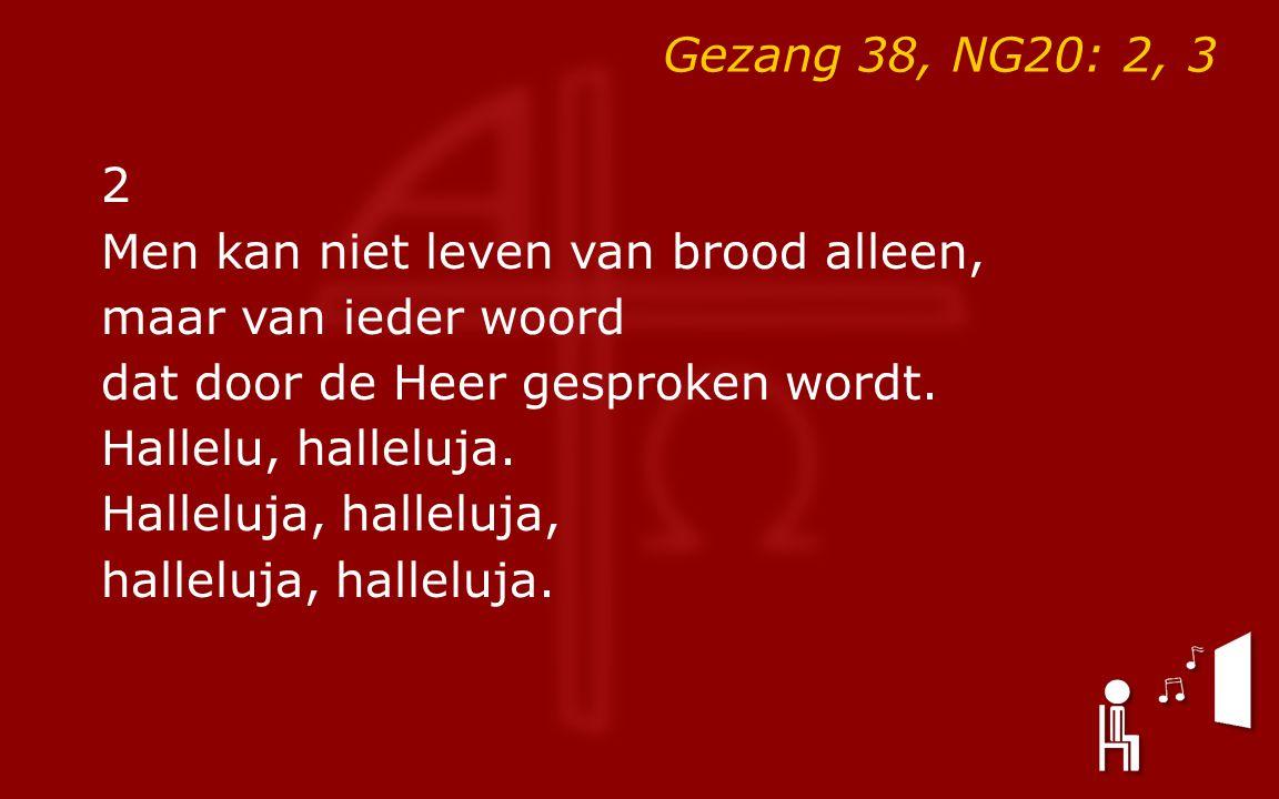 Gezang 38, NG20: 2, 3 2 Men kan niet leven van brood alleen, maar van ieder woord dat door de Heer gesproken wordt. Hallelu, halleluja. Halleluja, hal