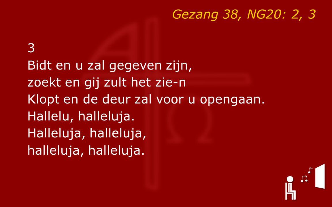 Gezang 38, NG20: 2, 3 3 Bidt en u zal gegeven zijn, zoekt en gij zult het zie-n Klopt en de deur zal voor u opengaan. Hallelu, halleluja. Halleluja, h