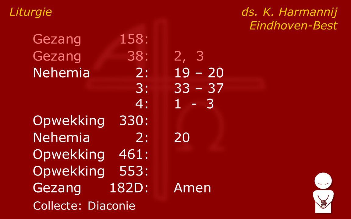 Gezang158: Gezang38:2, 3 Nehemia2:19 – 20 3:33 – 37 4:1 - 3 Opwekking330: Nehemia2:20 Opwekking461: Opwekking553: Gezang182D:Amen Liturgie ds. K. Harm