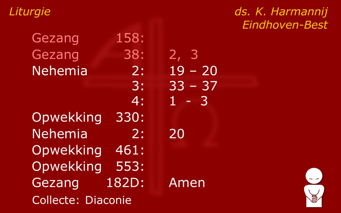 Gezang158: Gezang38:2, 3 Nehemia2:19 – 20 3:33 – 37 4:1 - 3 Opwekking330: Nehemia2:20 Opwekking461: Opwekking553: Gezang182D:Amen Liturgie ds.