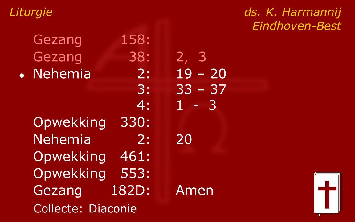 Gezang158: Gezang38:2, 3 ● Nehemia2:19 – 20 3:33 – 37 4:1 - 3 Opwekking330: Nehemia2: 20 Opwekking461: Opwekking553: Gezang182D:Amen Liturgie ds. K. H