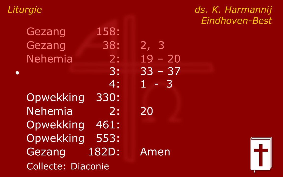 Gezang158: Gezang38:2, 3 Nehemia2:19 – 20 ● 3:33 – 37 4:1 - 3 Opwekking330: Nehemia2: 20 Opwekking461: Opwekking553: Gezang182D:Amen Liturgie ds. K. H