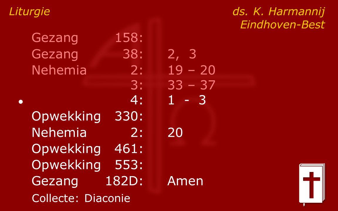 Gezang158: Gezang38:2, 3 Nehemia2:19 – 20 3:33 – 37 ● 4:1 - 3 Opwekking330: Nehemia2:20 Opwekking461: Opwekking553: Gezang182D:Amen Liturgie ds. K. Ha