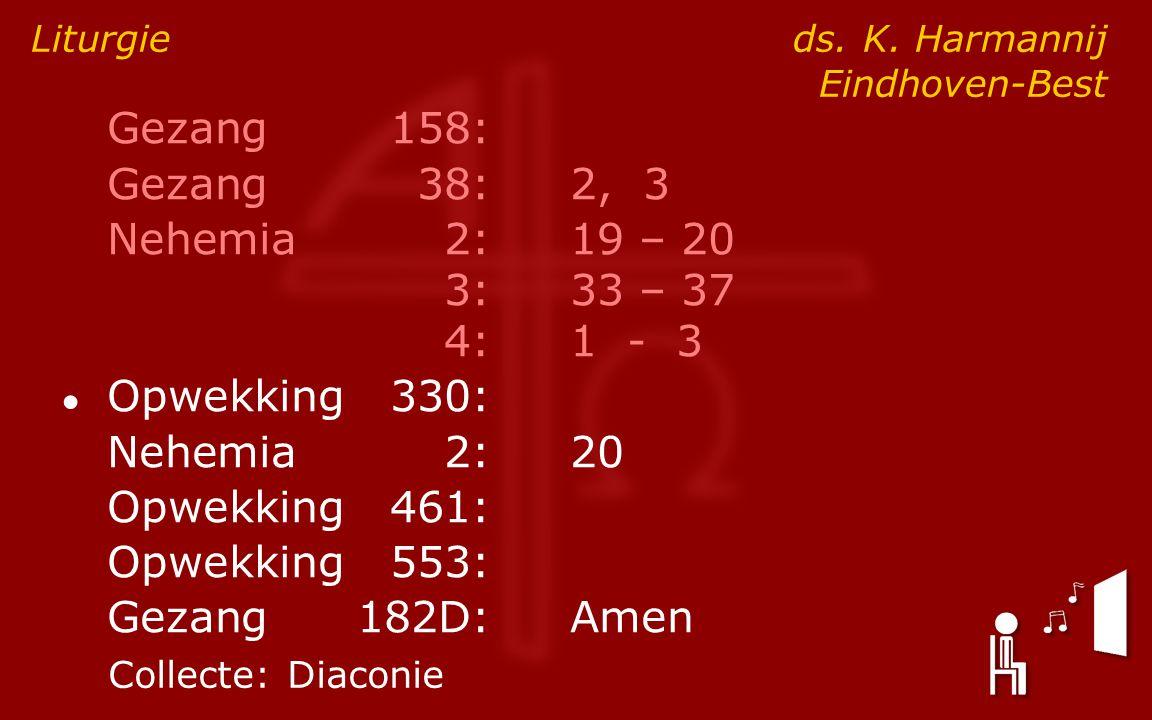 Gezang158: Gezang38:2, 3 Nehemia2:19 – 20 3:33 – 37 4:1 - 3 ● Opwekking330: Nehemia2:20 Opwekking461: Opwekking553: Gezang182D:Amen Liturgie ds. K. Ha