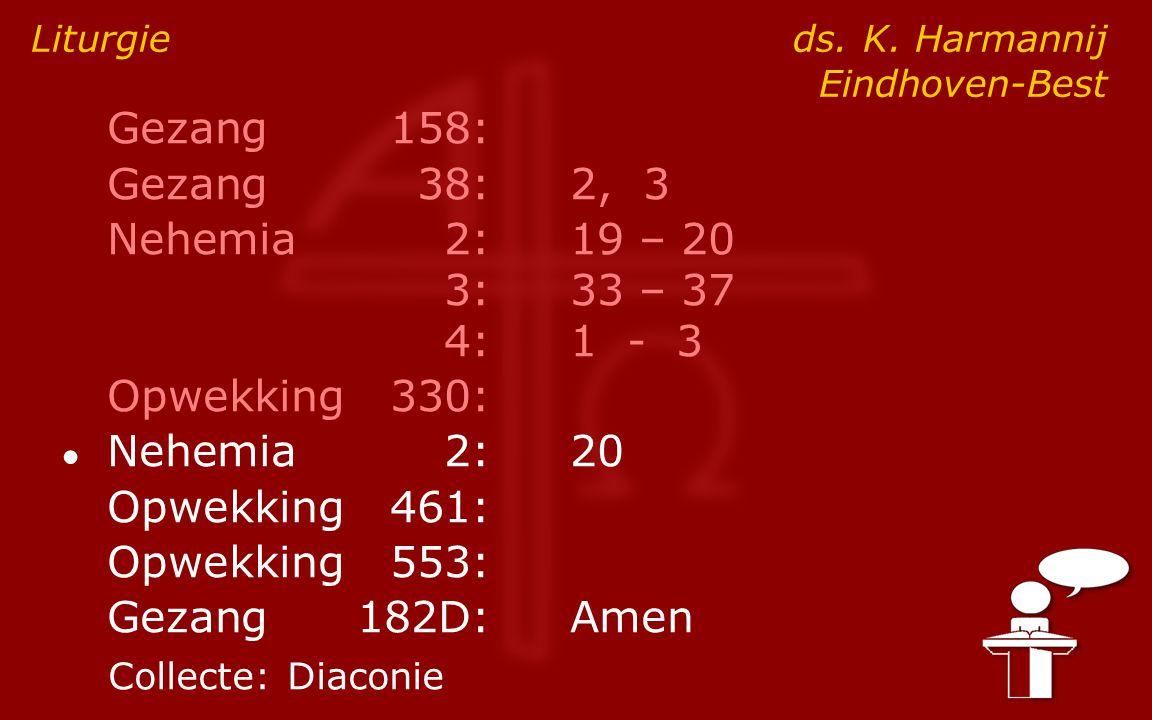Gezang158: Gezang38:2, 3 Nehemia2:19 – 20 3:33 – 37 4:1 - 3 Opwekking330: ● Nehemia2: 20 Opwekking461: Opwekking553: Gezang182D:Amen Liturgie ds. K. H